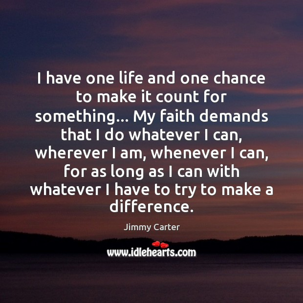 I have one life and one chance to make it count for Jimmy Carter Picture Quote