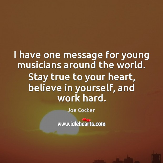 I have one message for young musicians around the world. Stay true Joe Cocker Picture Quote