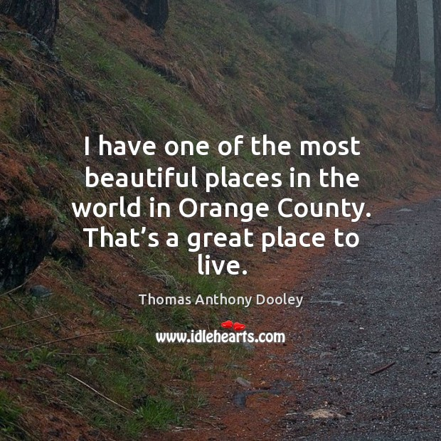 I have one of the most beautiful places in the world in orange county. That's a great place to live. Image