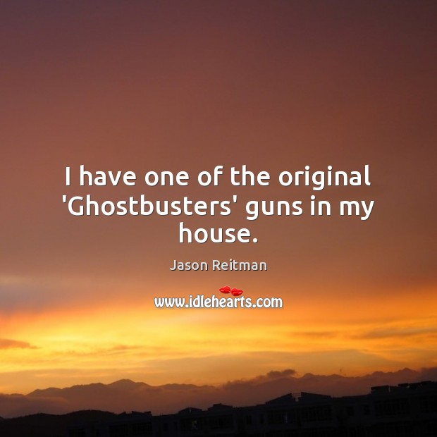 I have one of the original 'Ghostbusters' guns in my house. Jason Reitman Picture Quote