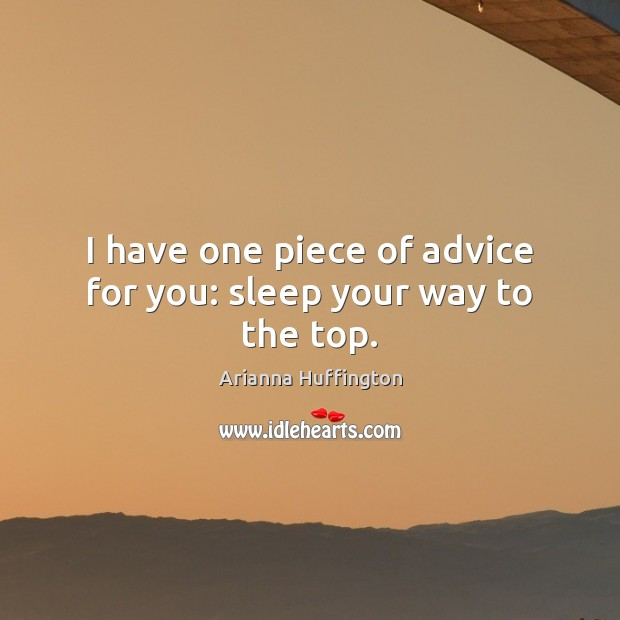 I have one piece of advice for you: sleep your way to the top. Arianna Huffington Picture Quote