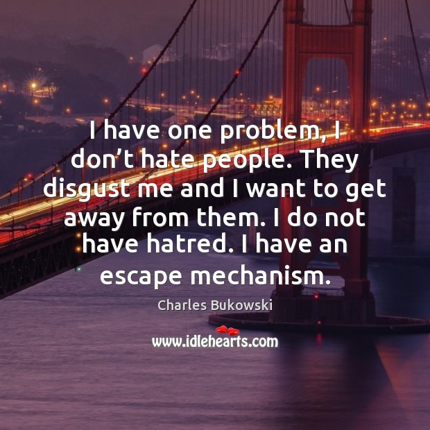 I have one problem, I don't hate people. They disgust me Image