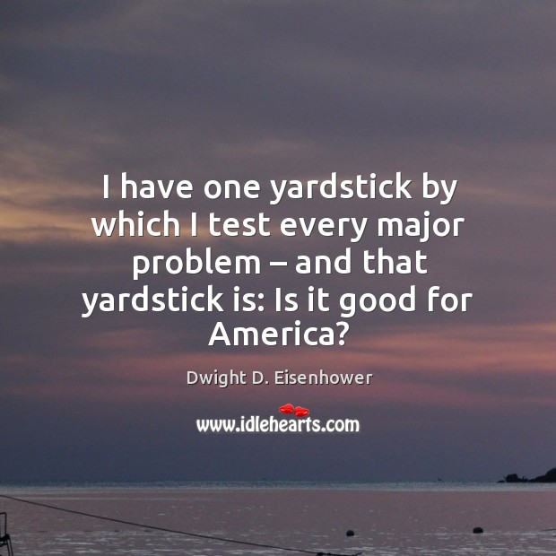 I have one yardstick by which I test every major problem – and that yardstick is: is it good for america? Image