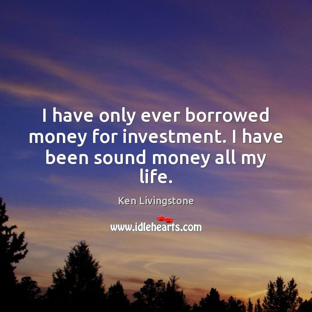 I have only ever borrowed money for investment. I have been sound money all my life. Ken Livingstone Picture Quote
