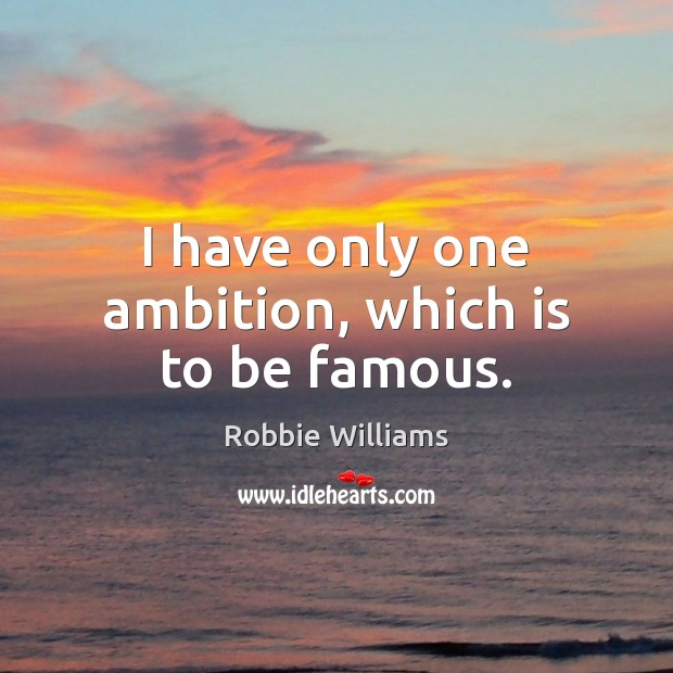 I have only one ambition, which is to be famous. Robbie Williams Picture Quote