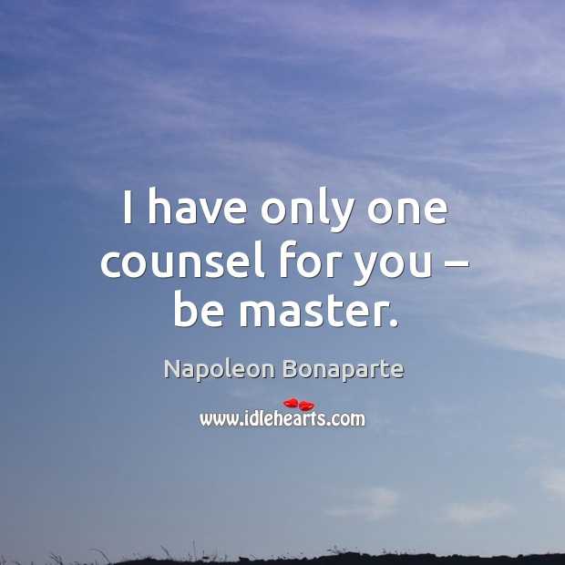 I have only one counsel for you – be master. Image
