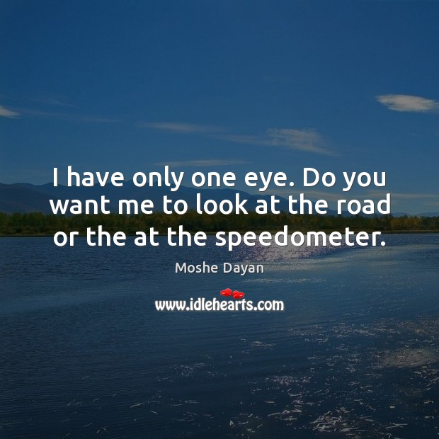 I have only one eye. Do you want me to look at the road or the at the speedometer. Image
