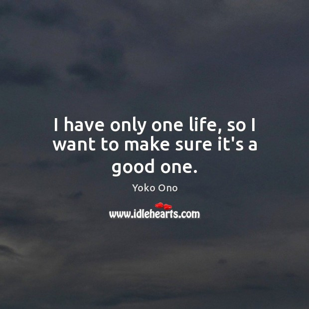 I have only one life, so I want to make sure it's a good one. Yoko Ono Picture Quote