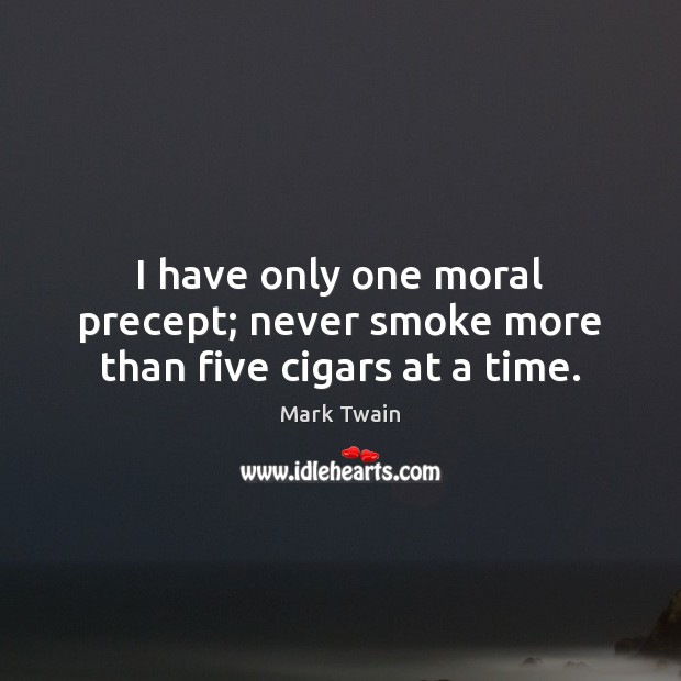 Image, I have only one moral precept; never smoke more than five cigars at a time.