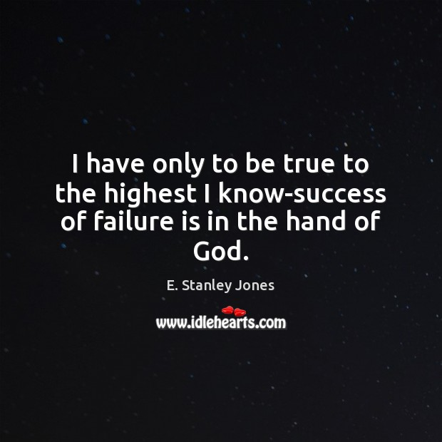 I have only to be true to the highest I know-success of failure is in the hand of God. E. Stanley Jones Picture Quote