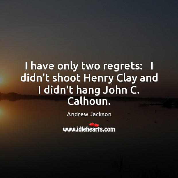Image, I have only two regrets:   I didn't shoot Henry Clay and I didn't hang John C. Calhoun.