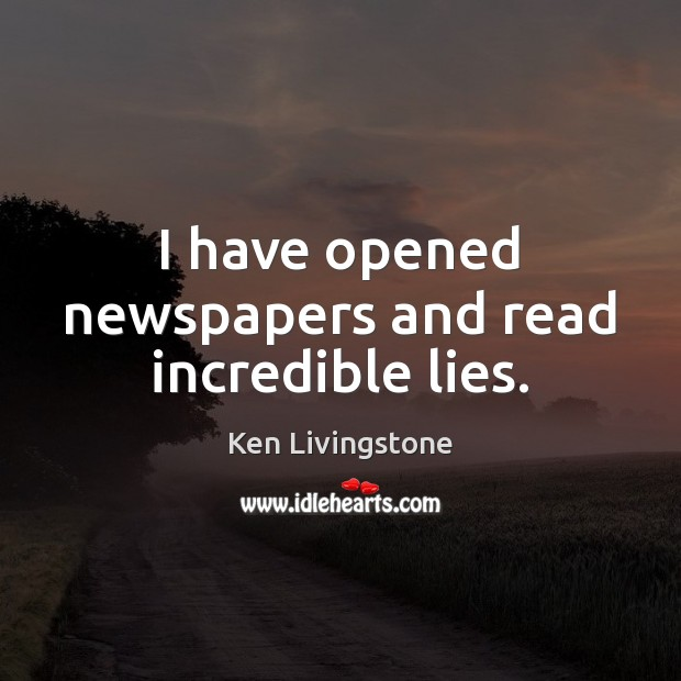 I have opened newspapers and read incredible lies. Ken Livingstone Picture Quote