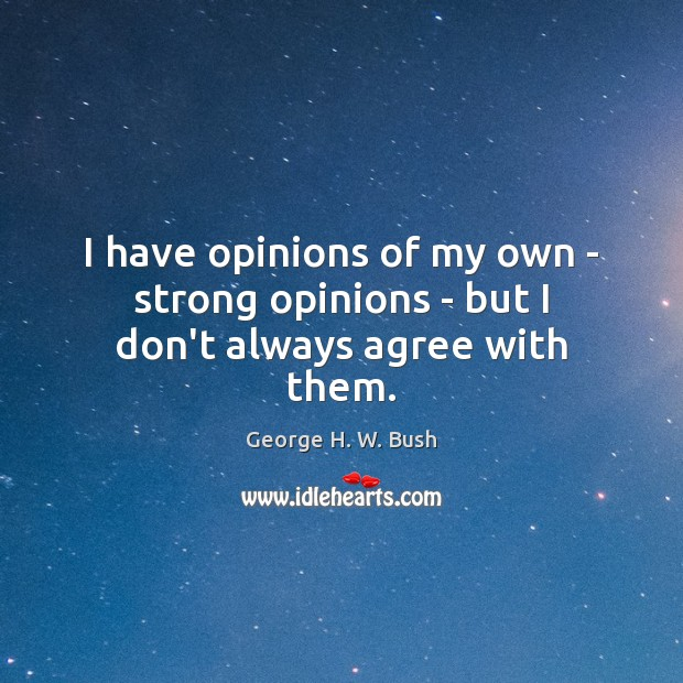 I have opinions of my own – strong opinions – but I don't always agree with them. Image