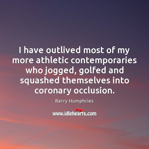 Image, I have outlived most of my more athletic contemporaries who jogged, golfed