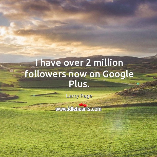 I have over 2 million followers now on google plus. Image