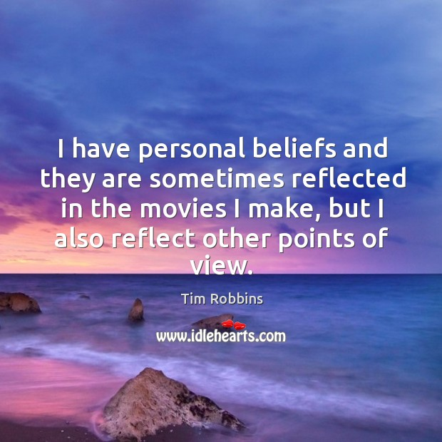 I have personal beliefs and they are sometimes reflected in the movies I make Tim Robbins Picture Quote