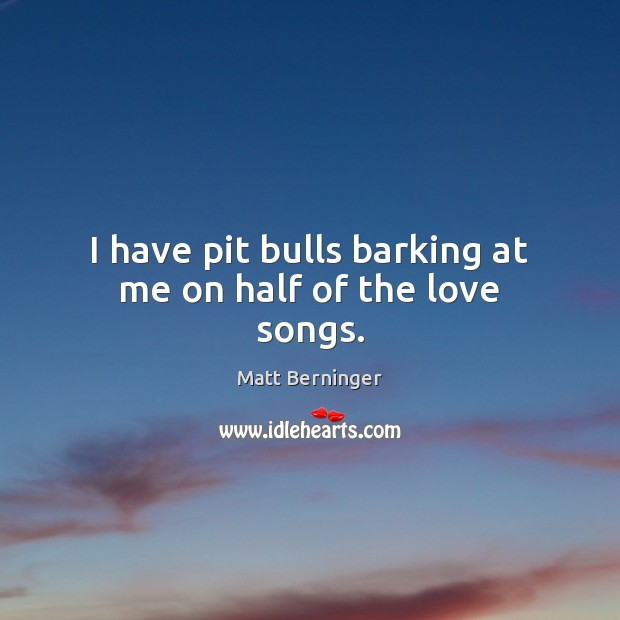Image, I have pit bulls barking at me on half of the love songs.