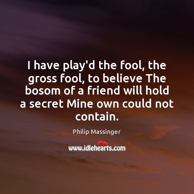 I have play'd the fool, the gross fool, to believe The bosom Image