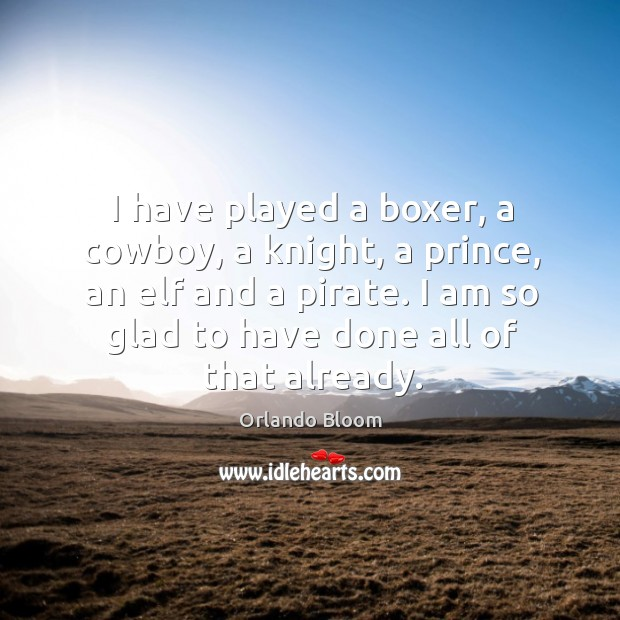 I have played a boxer, a cowboy, a knight, a prince, an elf and a pirate. I am so glad to have done all of that already. Image