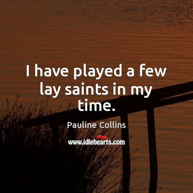 I have played a few lay saints in my time. Image