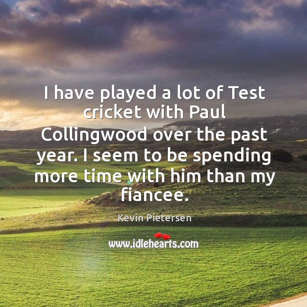 I have played a lot of Test cricket with Paul Collingwood over Kevin Pietersen Picture Quote