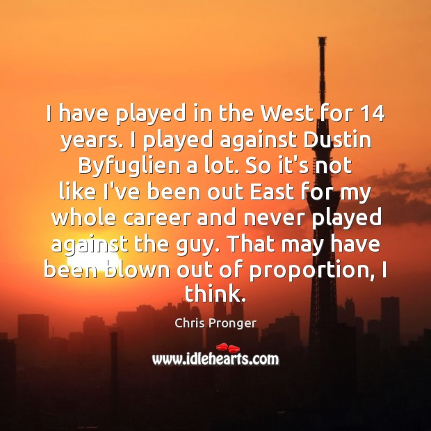I have played in the West for 14 years. I played against Dustin Image