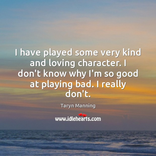 I have played some very kind and loving character. I don't know Taryn Manning Picture Quote