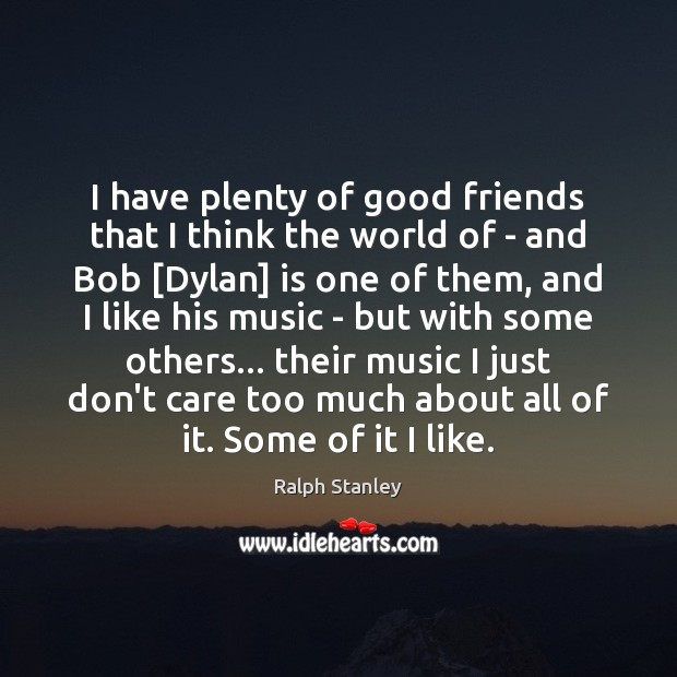 I have plenty of good friends that I think the world of Ralph Stanley Picture Quote