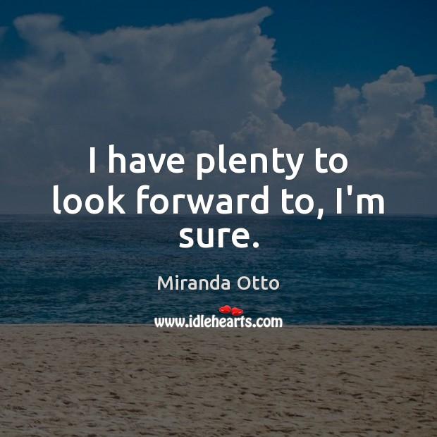 I have plenty to look forward to, I'm sure. Miranda Otto Picture Quote