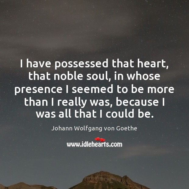I have possessed that heart, that noble soul, in whose presence I Image
