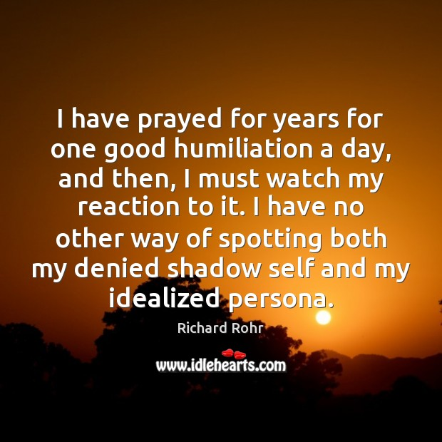 I have prayed for years for one good humiliation a day, and Richard Rohr Picture Quote