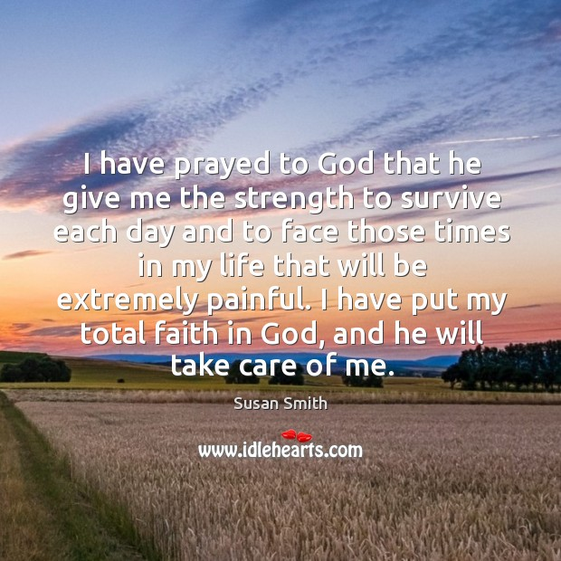 I have prayed to God that he give me the strength to survive each day and to Image