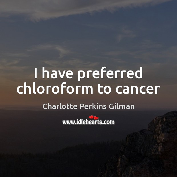 Image, I have preferred chloroform to cancer