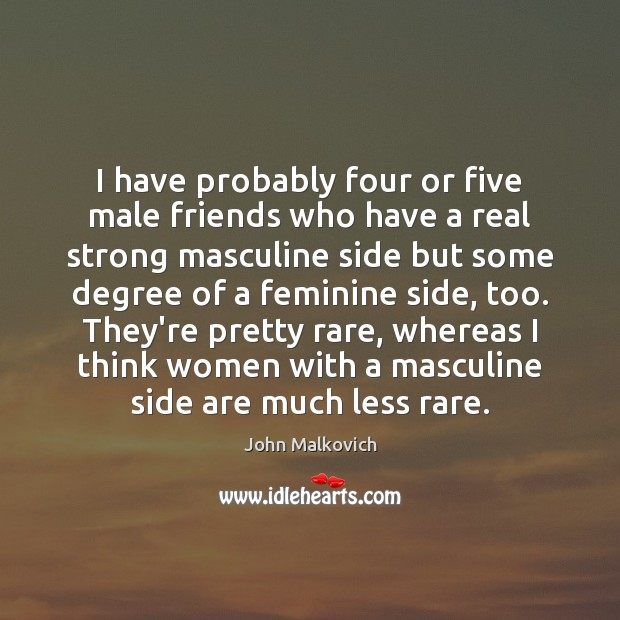 Image, I have probably four or five male friends who have a real