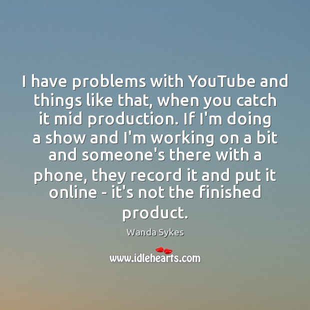 I have problems with YouTube and things like that, when you catch Wanda Sykes Picture Quote