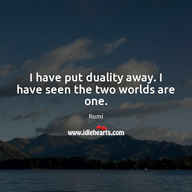 I have put duality away. I have seen the two worlds are one. Image