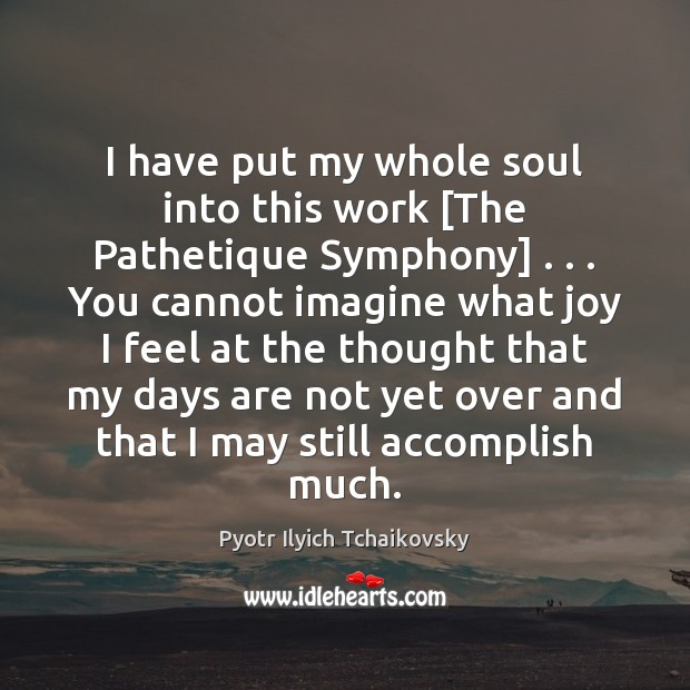Image, I have put my whole soul into this work [The Pathetique Symphony] . . .
