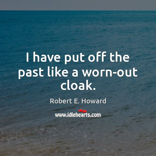 I have put off the past like a worn-out cloak. Robert E. Howard Picture Quote