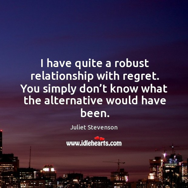 I have quite a robust relationship with regret. You simply don't know what the alternative would have been. Image