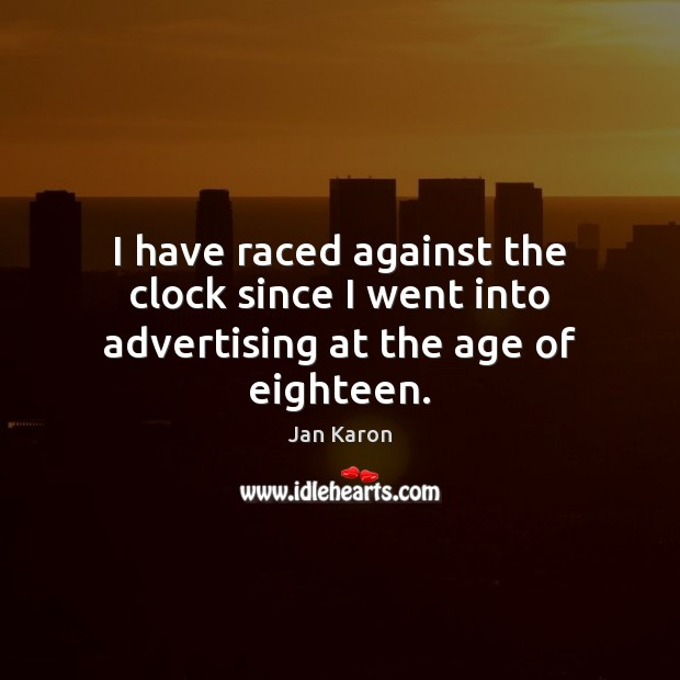 I have raced against the clock since I went into advertising at the age of eighteen. Jan Karon Picture Quote