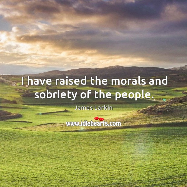 I have raised the morals and sobriety of the people. James Larkin Picture Quote