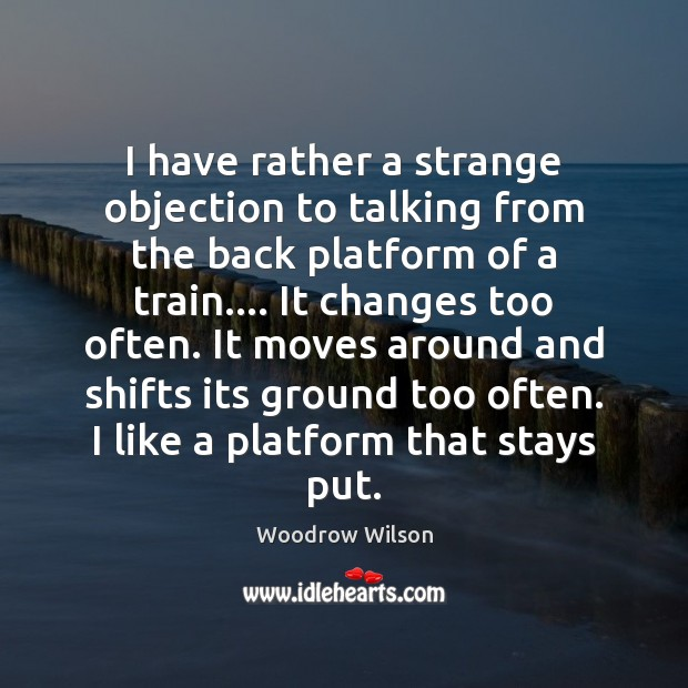 I have rather a strange objection to talking from the back platform Woodrow Wilson Picture Quote