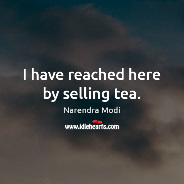 I have reached here by selling tea. Narendra Modi Picture Quote