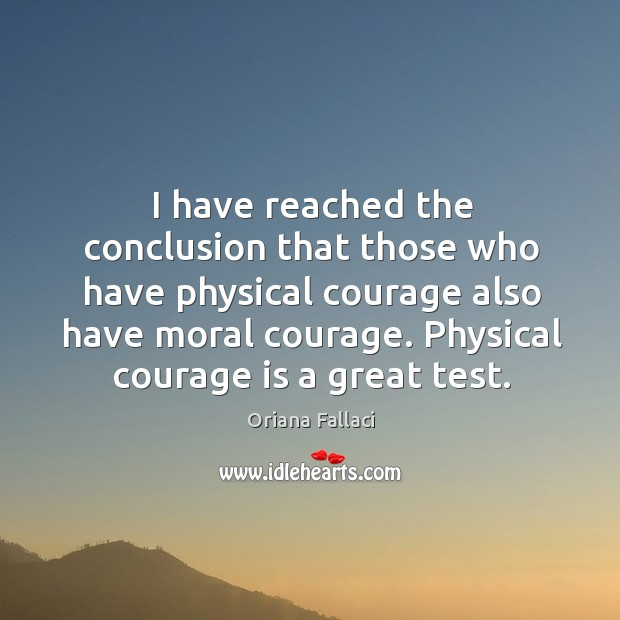 I have reached the conclusion that those who have physical courage also have moral courage. Oriana Fallaci Picture Quote