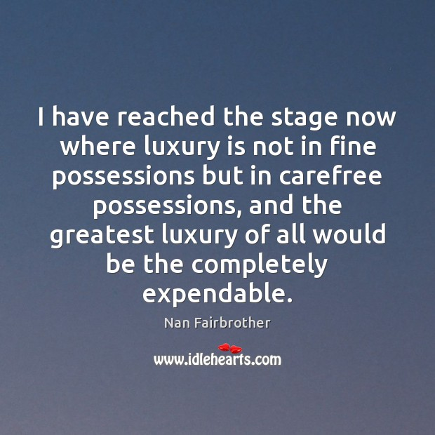 I have reached the stage now where luxury is not in fine Nan Fairbrother Picture Quote