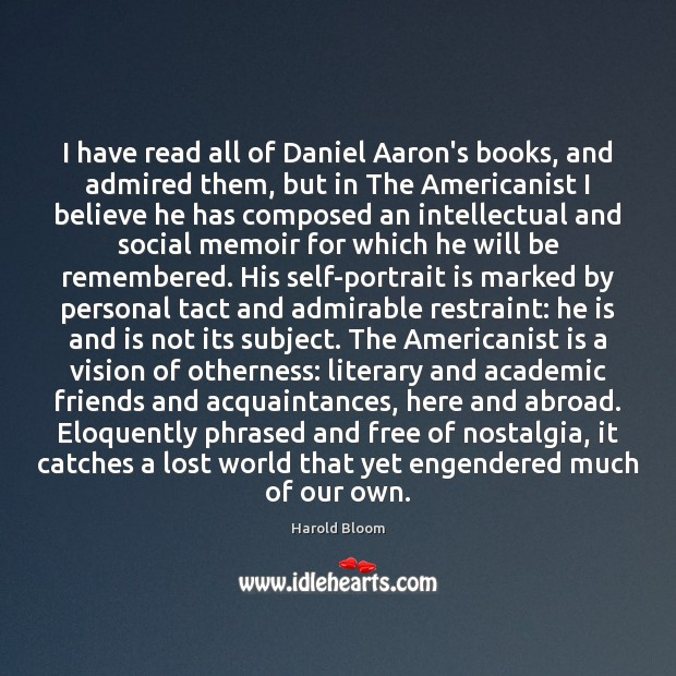 I have read all of Daniel Aaron's books, and admired them, but Harold Bloom Picture Quote