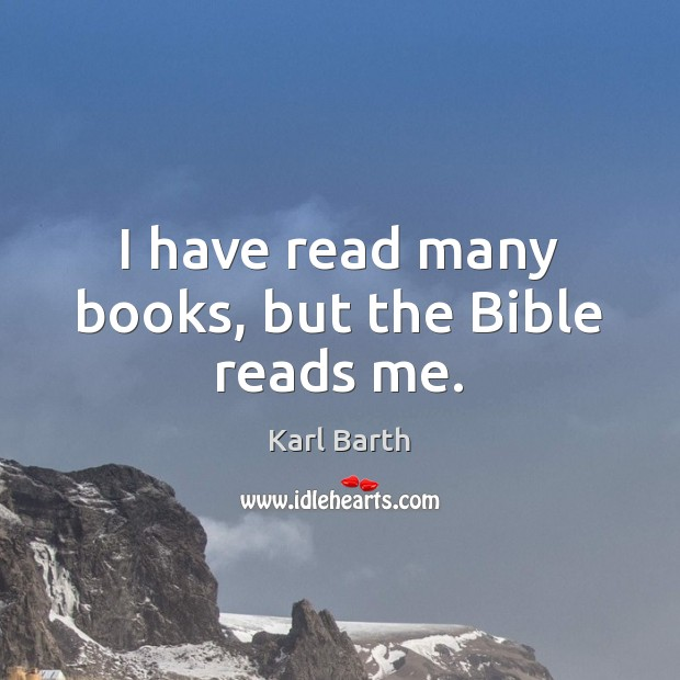 I have read many books, but the Bible reads me. Karl Barth Picture Quote