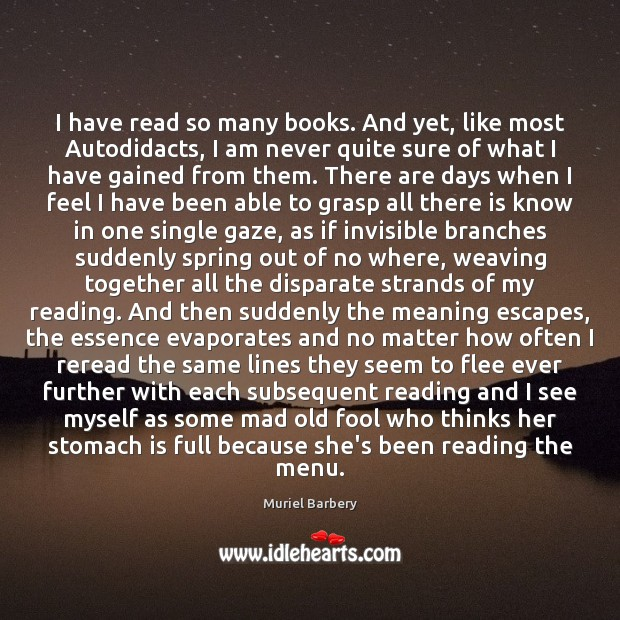 I have read so many books. And yet, like most Autodidacts, I Muriel Barbery Picture Quote