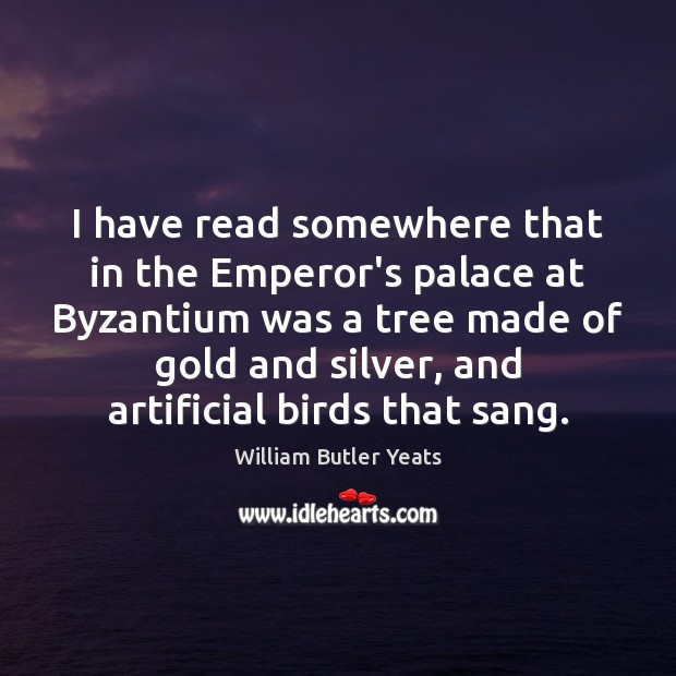 I have read somewhere that in the Emperor's palace at Byzantium was William Butler Yeats Picture Quote