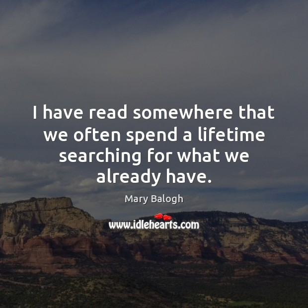 I have read somewhere that we often spend a lifetime searching for what we already have. Image